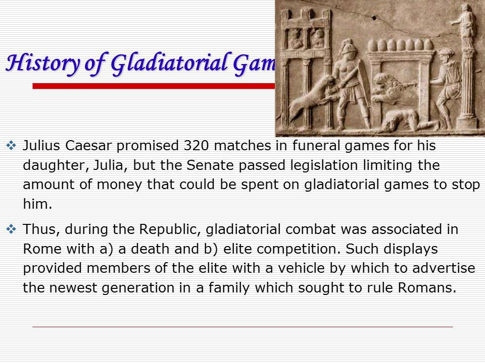 History of Gladiatorial Games  Julius Caesar promised 320 matches in funeral games for his daughter, Julia, but the Senate passed legislation limitin