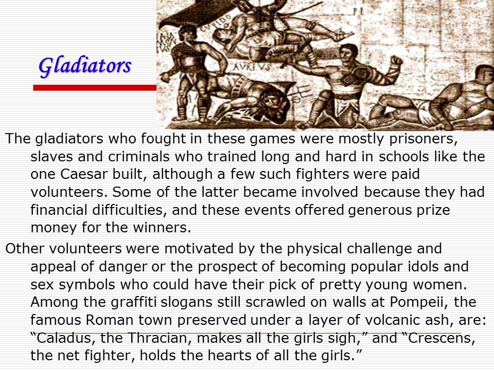 Gladiators The gladiators who fought in these games were mostly prisoners, slaves and criminals who trained long and hard in schools like the one Caes