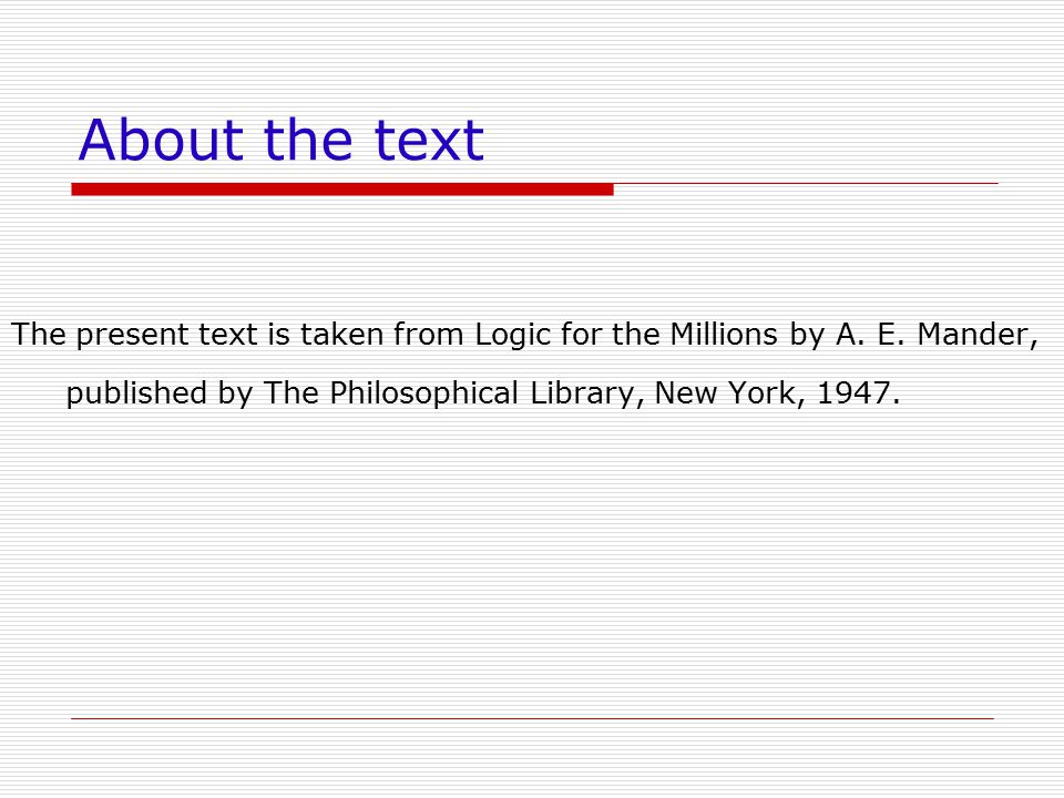 About the text The present text is taken from Logic for the Millions by A. E. Mander, published by The Philosophical Library, New York, 1947.