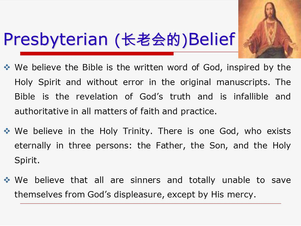 Presbyterian ( 长老会的 ) Belief  We believe the Bible is the written word of God, inspired by the Holy Spirit and without error in the original manuscri