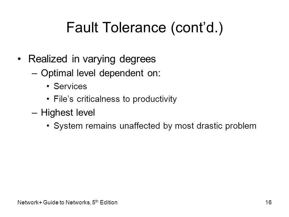 Network+ Guide to Networks, 5 th Edition16 Fault Tolerance (cont'd.) Realized in varying degrees –Optimal level dependent on: Services File's critical