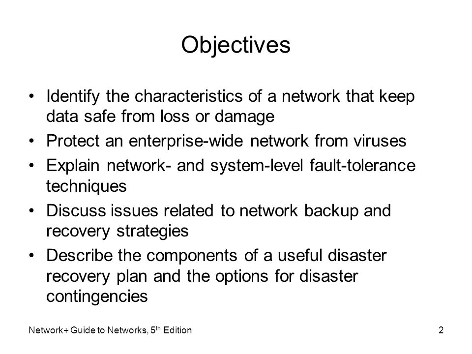 Network+ Guide to Networks, 5 th Edition73 Backup Strategy (cont'd.) Determine best backup rotation scheme –Plan specifying when and how often backups occur –Goal Provide excellent data reliability without overtaxing network, requiring intervention Grandfather-Father-Son –Uses backup sets Daily (son) Weekly (father) Monthly (grandfather)