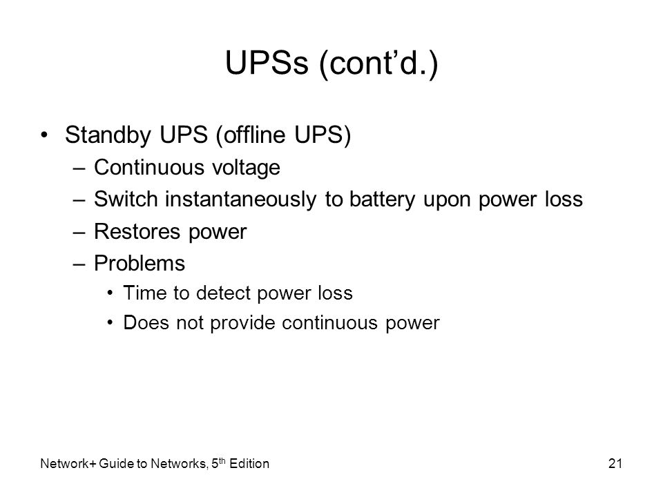 Network+ Guide to Networks, 5 th Edition21 UPSs (cont'd.) Standby UPS (offline UPS) –Continuous voltage –Switch instantaneously to battery upon power