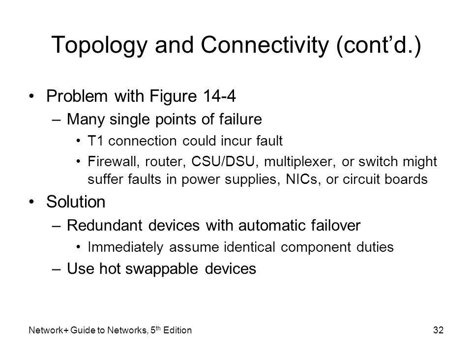 Network+ Guide to Networks, 5 th Edition32 Topology and Connectivity (cont'd.) Problem with Figure 14-4 –Many single points of failure T1 connection c
