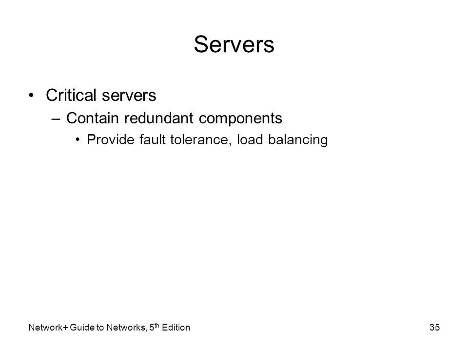 Network+ Guide to Networks, 5 th Edition35 Servers Critical servers –Contain redundant components Provide fault tolerance, load balancing