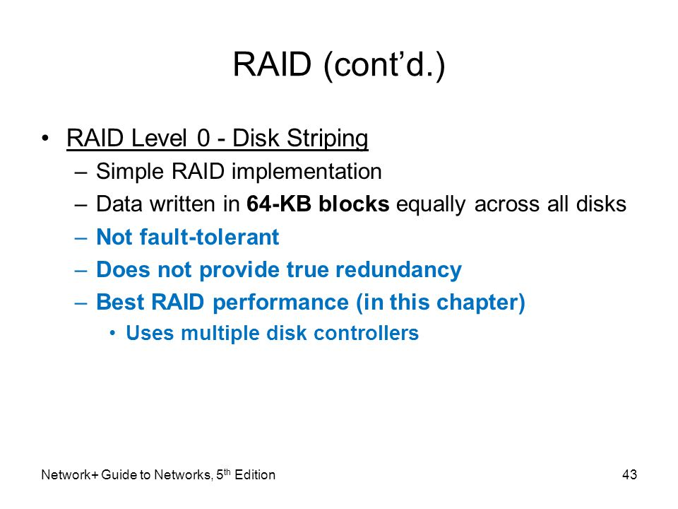 Network+ Guide to Networks, 5 th Edition43 RAID (cont'd.) RAID Level 0 - Disk Striping –Simple RAID implementation –Data written in 64-KB blocks equal