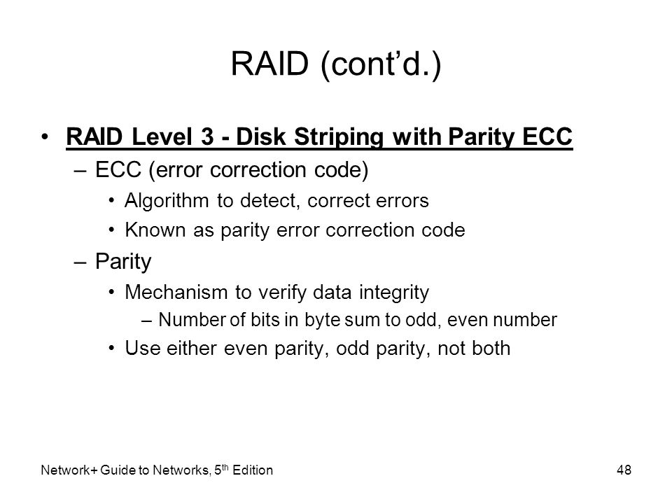 Network+ Guide to Networks, 5 th Edition48 RAID (cont'd.) RAID Level 3 - Disk Striping with Parity ECC –ECC (error correction code) Algorithm to detec