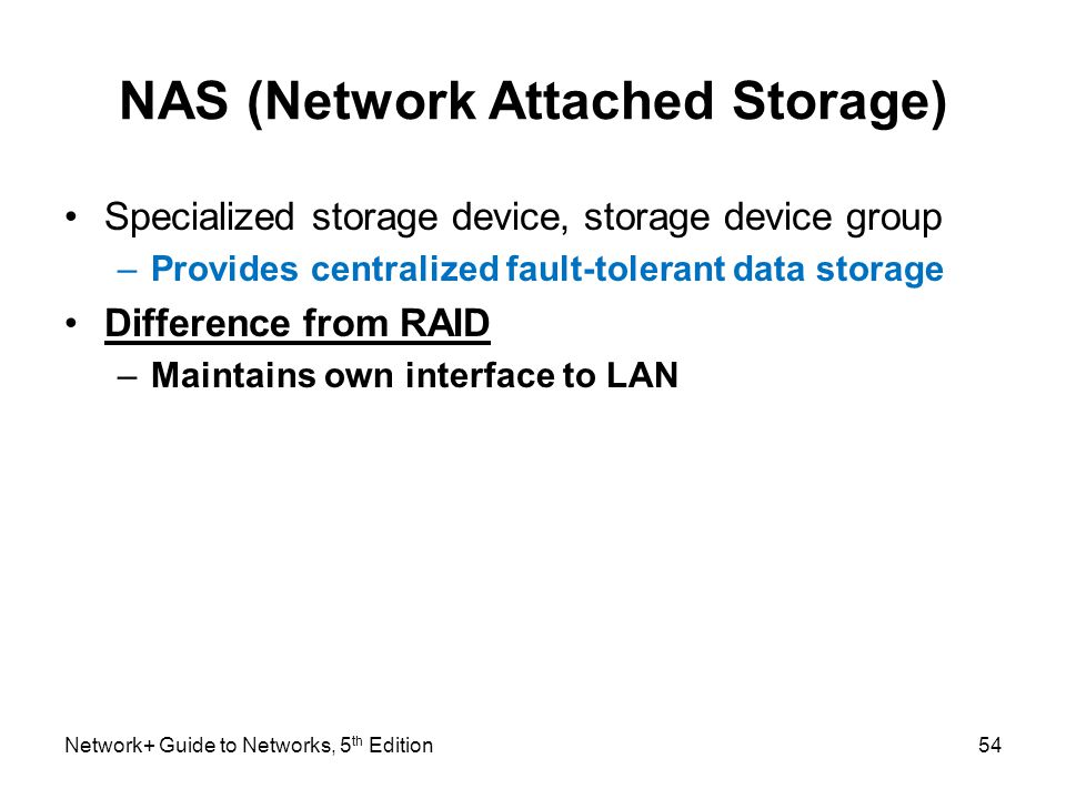 Network+ Guide to Networks, 5 th Edition54 NAS (Network Attached Storage) Specialized storage device, storage device group –Provides centralized fault