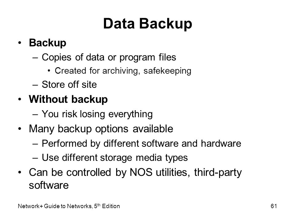 Network+ Guide to Networks, 5 th Edition61 Data Backup Backup –Copies of data or program files Created for archiving, safekeeping –Store off site With