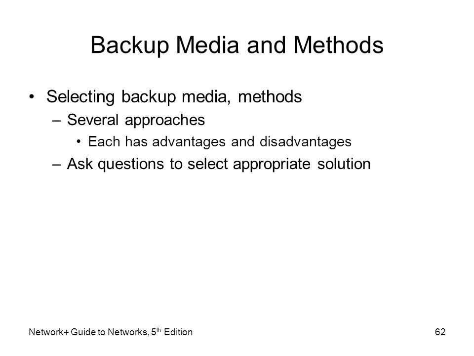 Network+ Guide to Networks, 5 th Edition62 Backup Media and Methods Selecting backup media, methods –Several approaches Each has advantages and disadv