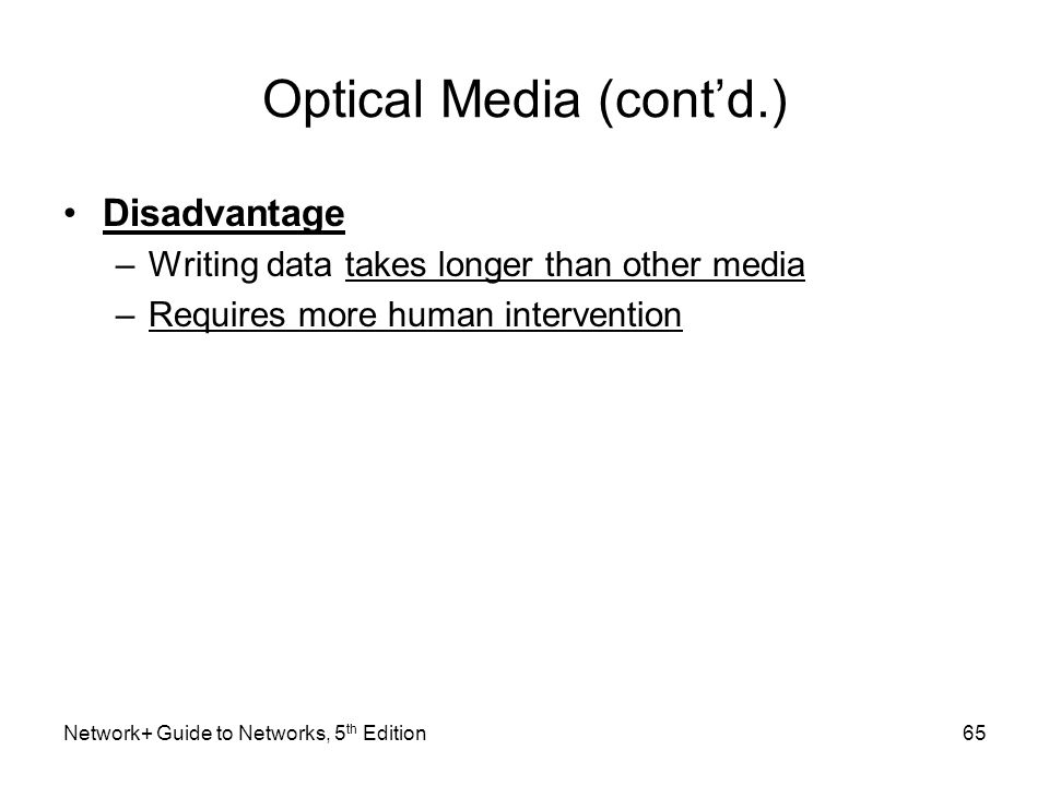 Network+ Guide to Networks, 5 th Edition65 Optical Media (cont'd.) Disadvantage –Writing data takes longer than other media –Requires more human inter