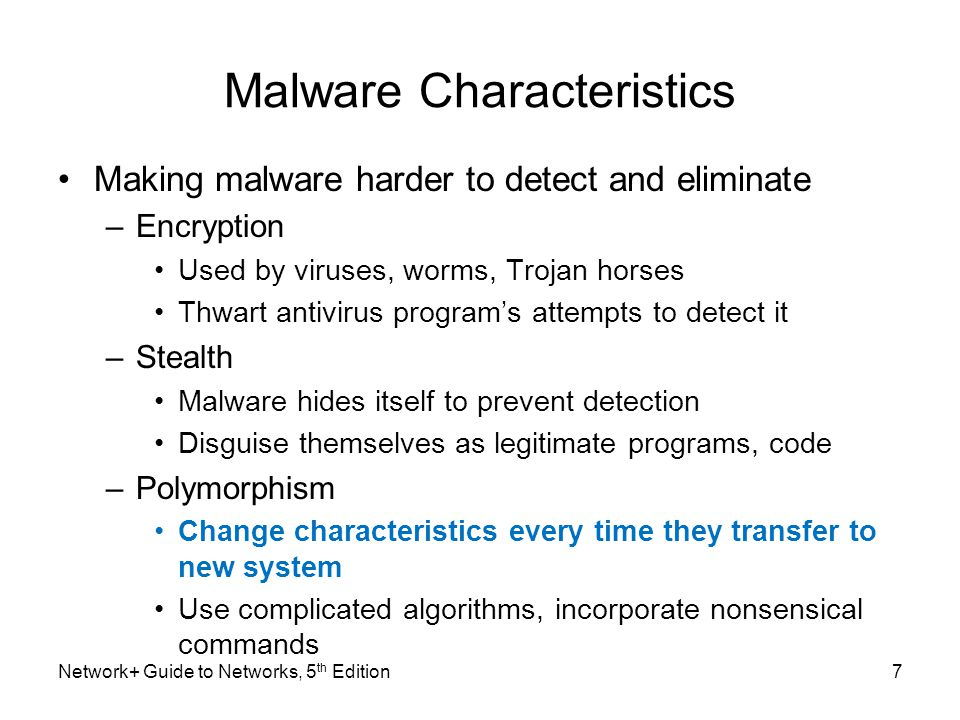 8 Malware Characteristics (cont'd.) Making malware harder to detect and eliminate (cont'd.) –Time dependence Programmed to activate on particular date Can remain dormant, harmless until date arrives Logic bombs: programs designed to start when certain conditions met Malware can exhibit more than one characteristic