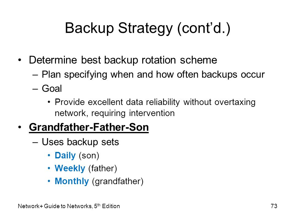 Network+ Guide to Networks, 5 th Edition73 Backup Strategy (cont'd.) Determine best backup rotation scheme –Plan specifying when and how often backups