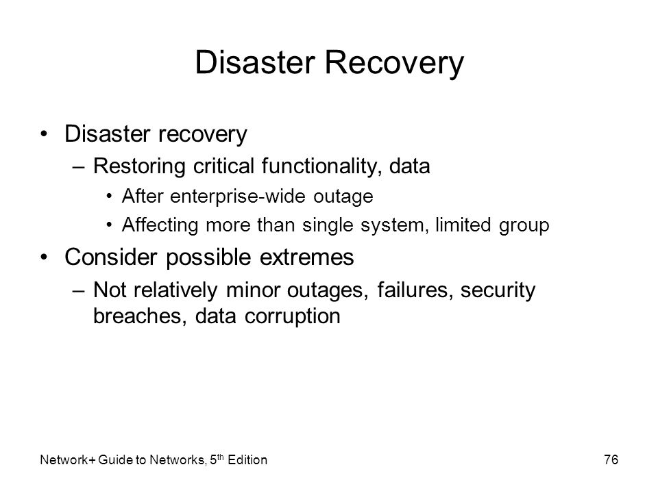Network+ Guide to Networks, 5 th Edition76 Disaster Recovery Disaster recovery –Restoring critical functionality, data After enterprise-wide outage Af