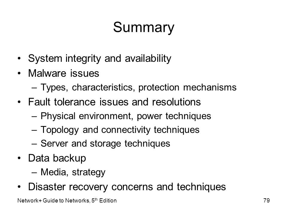 Summary System integrity and availability Malware issues –Types, characteristics, protection mechanisms Fault tolerance issues and resolutions –Physic