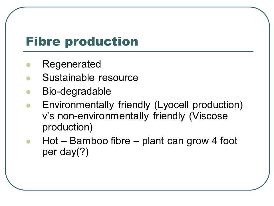 Fibre production Regenerated Sustainable resource Bio-degradable Environmentally friendly (Lyocell production) v's non-environmentally friendly (Visco