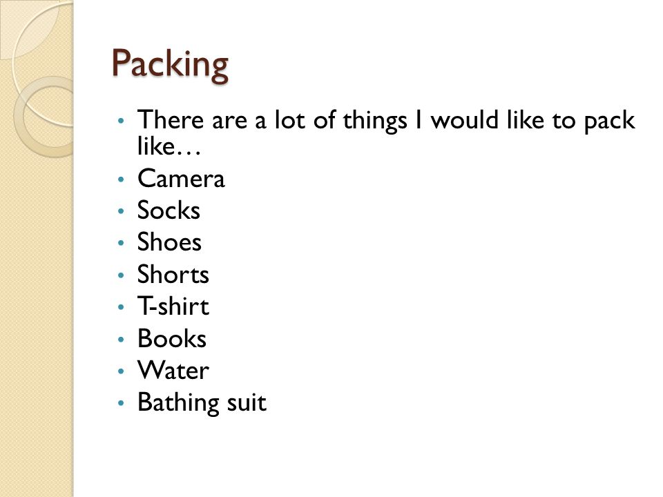 Packing There are a lot of things I would like to pack like… Camera Socks Shoes Shorts T-shirt Books Water Bathing suit