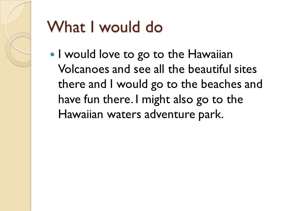 What I would do I would love to go to the Hawaiian Volcanoes and see all the beautiful sites there and I would go to the beaches and have fun there.