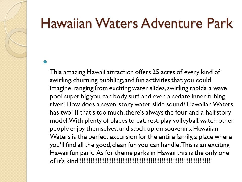 Hawaiian Waters Adventure Park This amazing Hawaii attraction offers 25 acres of every kind of swirling, churning, bubbling, and fun activities that you could imagine, ranging from exciting water slides, swirling rapids, a wave pool super big you can body surf, and even a sedate inner-tubing river.
