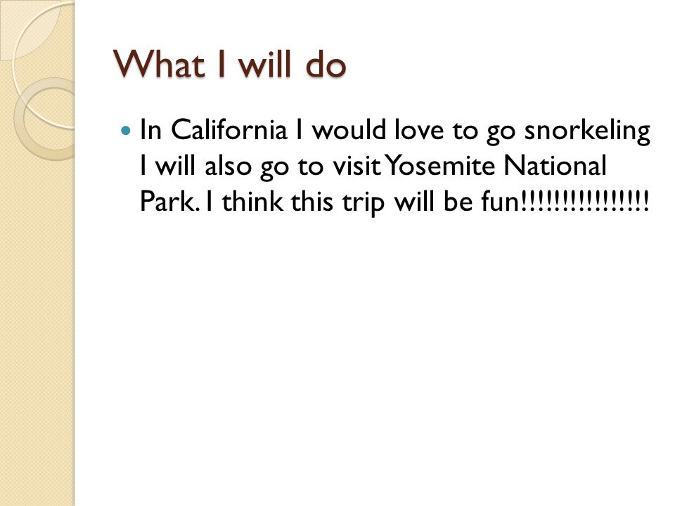 What I will do In California I would love to go snorkeling I will also go to visit Yosemite National Park.