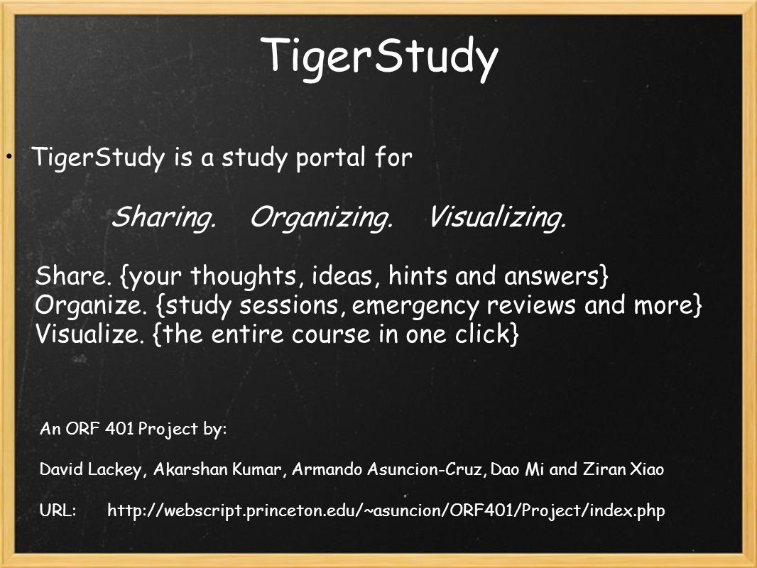 TigerStudy TigerStudy is a study portal for Sharing. Organizing. Visualizing. Share. {your thoughts, ideas, hints and answers} Organize. {study sessio