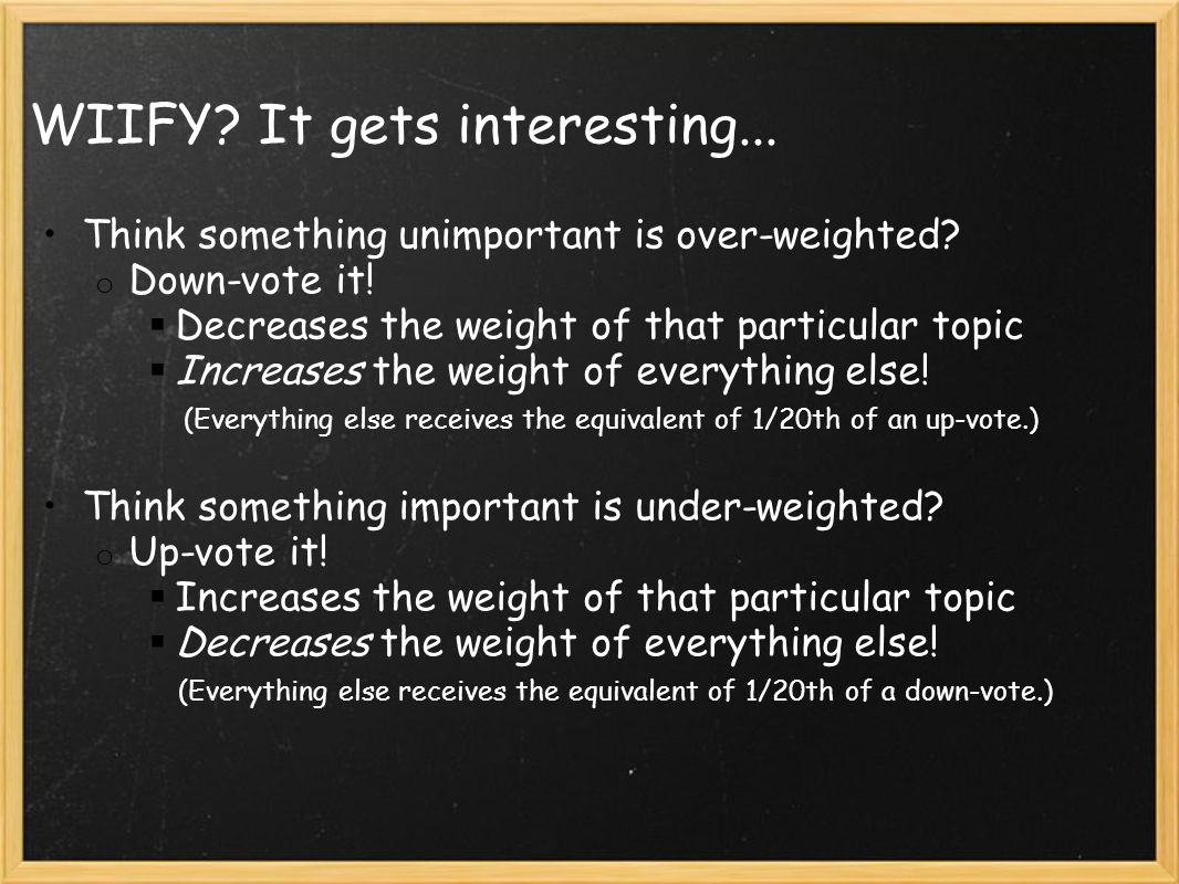 WIIFY? It gets interesting... Think something unimportant is over-weighted? o Down-vote it!  Decreases the weight of that particular topic  Increase