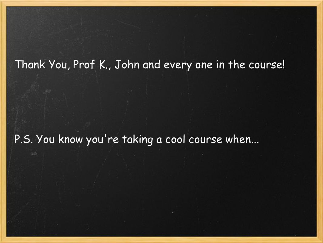 Thank You, Prof K., John and every one in the course! P.S. You know you're taking a cool course when...