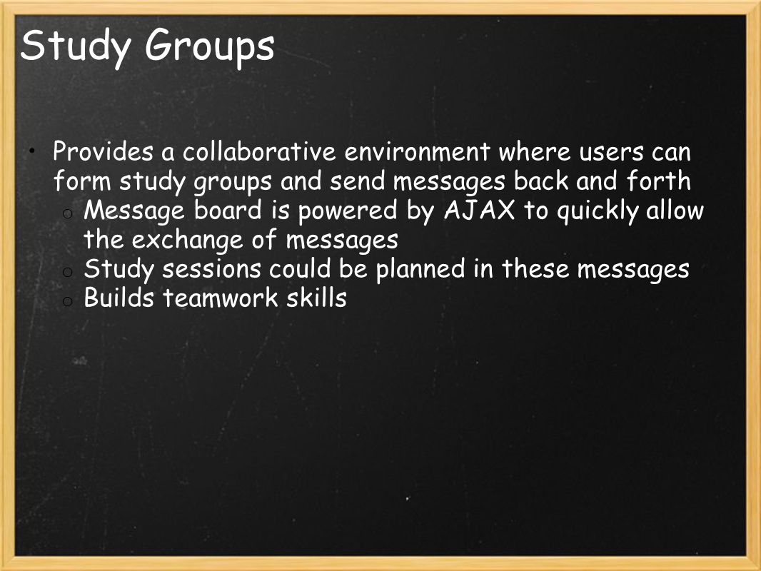 Study Groups Provides a collaborative environment where users can form study groups and send messages back and forth o Message board is powered by AJAX to quickly allow the exchange of messages o Study sessions could be planned in these messages o Builds teamwork skills