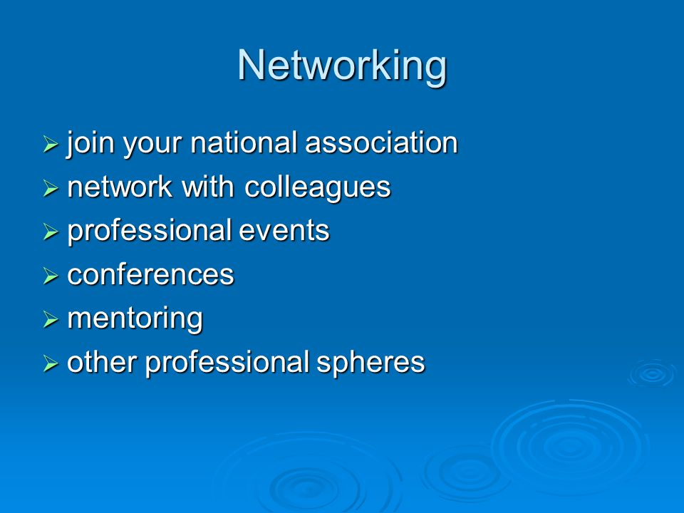 Networking  join your national association  network with colleagues  professional events  conferences  mentoring  other professional spheres