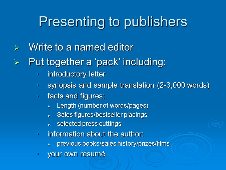 Presenting to publishers  Write to a named editor  Put together a 'pack' including: introductory letterintroductory letter synopsis and sample trans