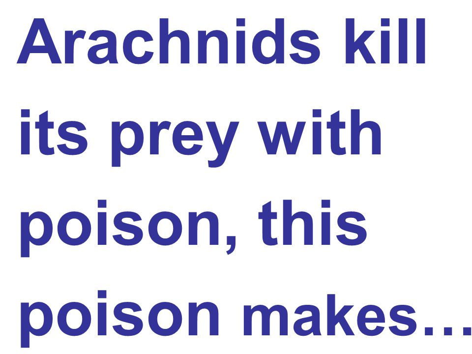 Arachnids kill its prey with poison, this poison makes…