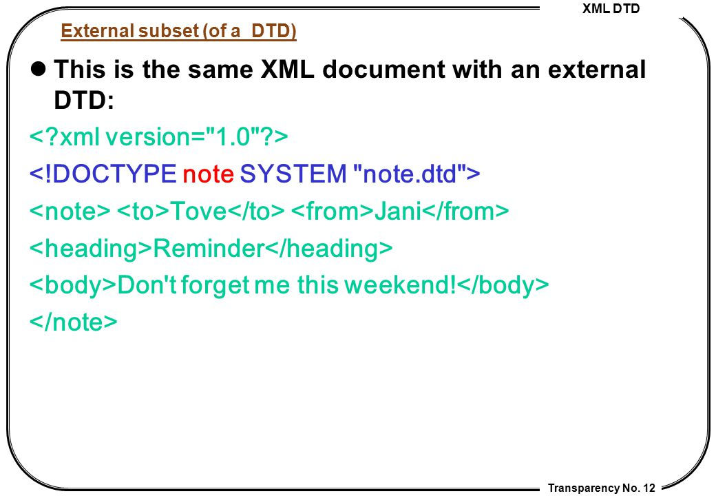 XML DTD Transparency No. 12 External subset (of a DTD) This is the same XML document with an external DTD: Tove Jani Reminder Don't forget me this wee
