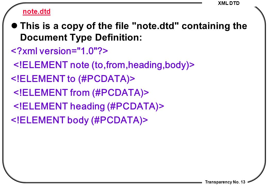 XML DTD Transparency No. 13 note.dtd This is a copy of the file