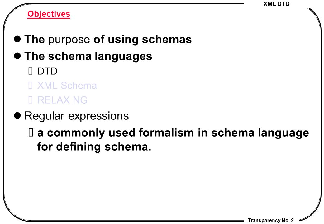 XML DTD Transparency No. 2 Objectives The purpose of using schemas The schema languages DTD XML Schema RELAX NG Regular expressions a commonly used fo