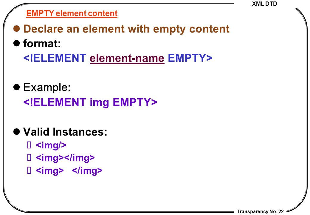 XML DTD Transparency No. 22 EMPTY element content Declare an element with empty content format: Example: Valid Instances: