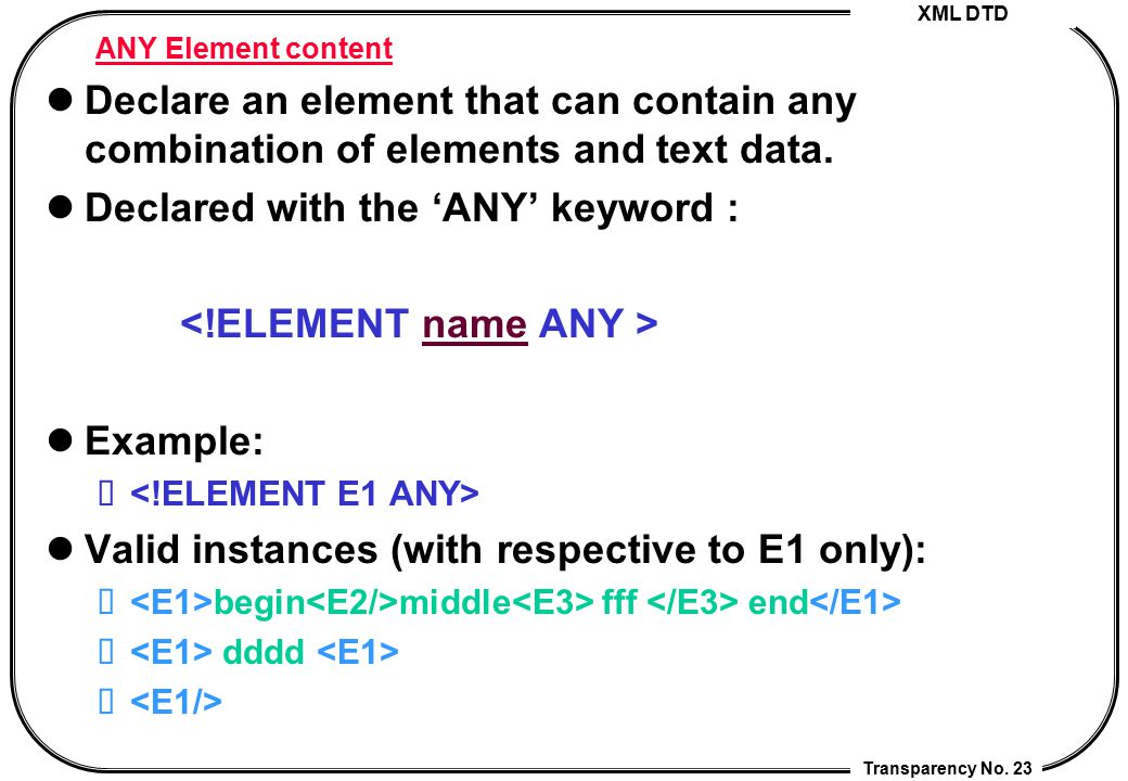 XML DTD Transparency No. 23 ANY Element content Declare an element that can contain any combination of elements and text data. Declared with the 'ANY'