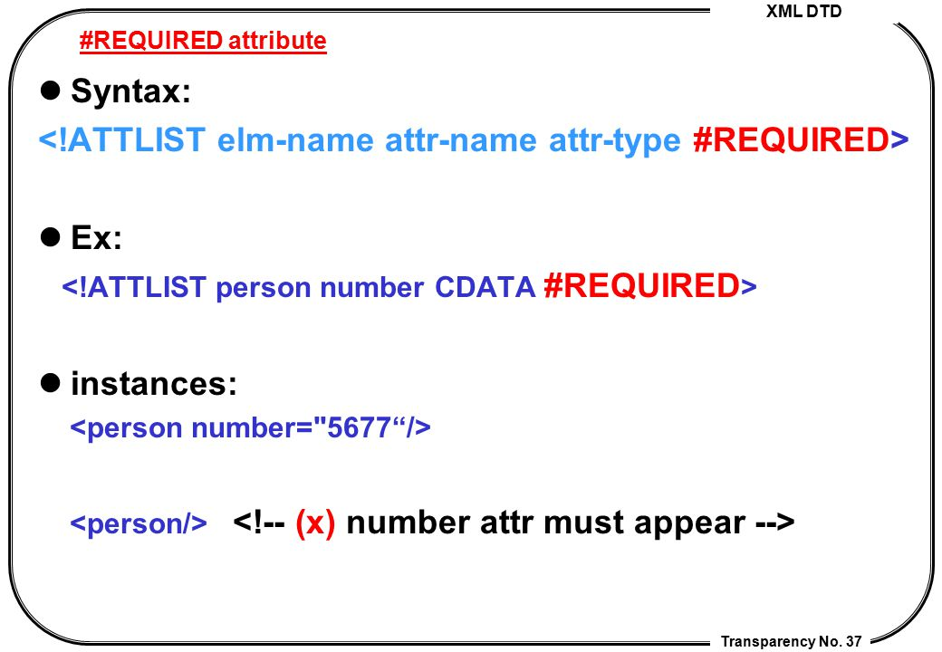 XML DTD Transparency No. 37 #REQUIRED attribute Syntax: Ex: instances: