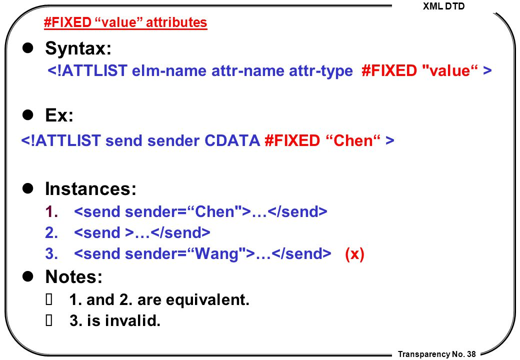"""XML DTD Transparency No. 38 #FIXED """"value"""" attributes Syntax: Ex: Instances: 1. … 2. … 3. … (x) Notes: 1. and 2. are equivalent. 3. is invalid."""