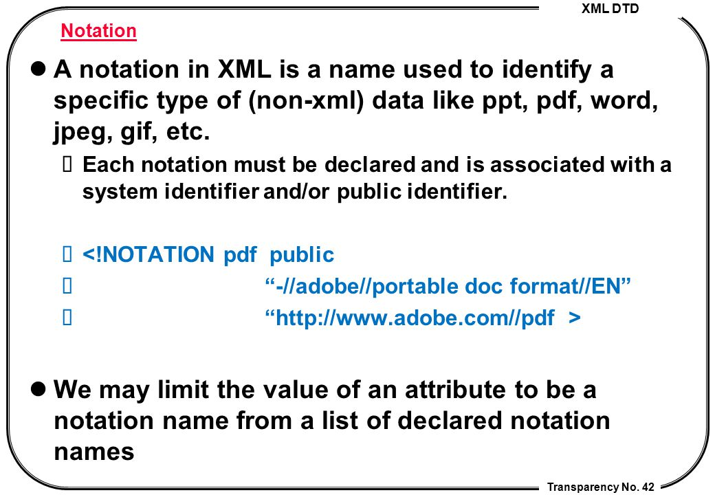 XML DTD Transparency No. 42 Notation A notation in XML is a name used to identify a specific type of (non-xml) data like ppt, pdf, word, jpeg, gif, et