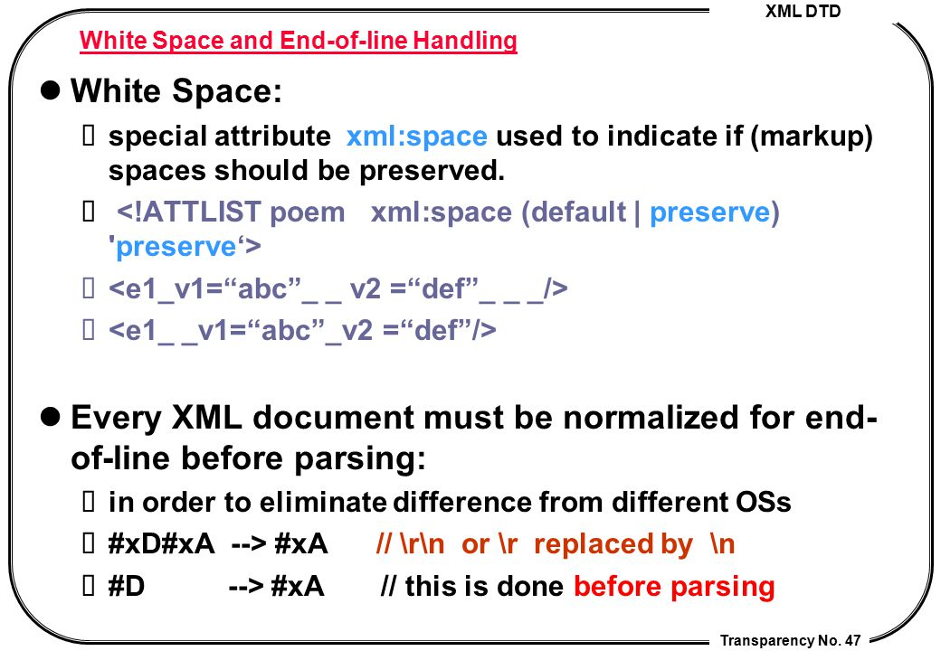 XML DTD Transparency No. 47 White Space and End-of-line Handling White Space: special attribute xml:space used to indicate if (markup) spaces should b