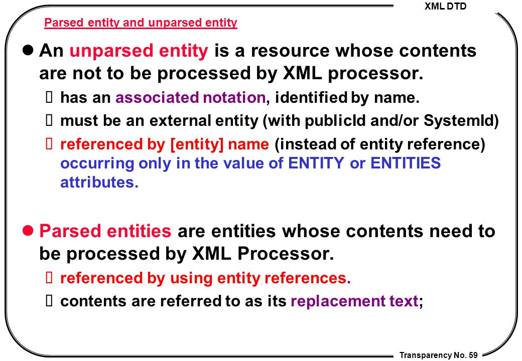 XML DTD Transparency No. 59 Parsed entity and unparsed entity An unparsed entity is a resource whose contents are not to be processed by XML processor