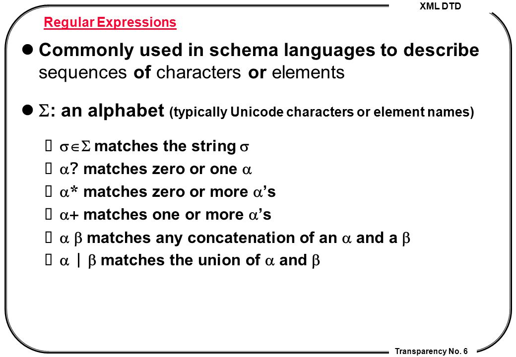 XML DTD Transparency No. 6 Regular Expressions Commonly used in schema languages to describe sequences of characters or elements  : an alphabet (typi