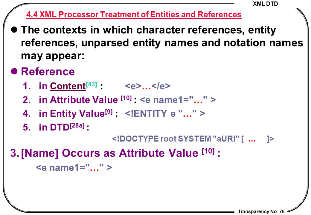 XML DTD Transparency No. 76 4.4 XML Processor Treatment of Entities and References The contexts in which character references, entity references, unpa