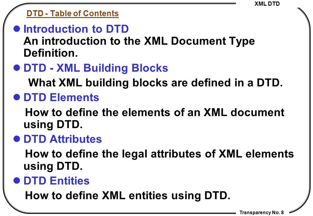 XML DTD Transparency No. 8 DTD - Table of Contents Introduction to DTD An introduction to the XML Document Type Definition. DTD - XML Building Blocks