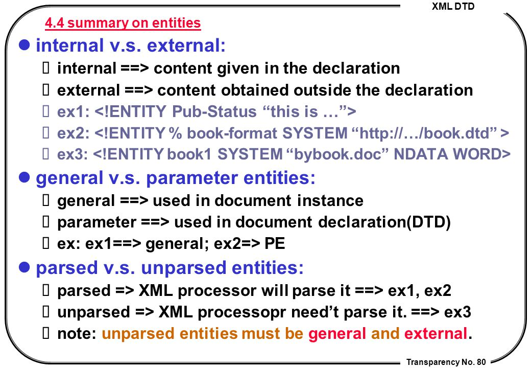 XML DTD Transparency No. 80 4.4 summary on entities internal v.s. external: internal ==> content given in the declaration external ==> content obtaine