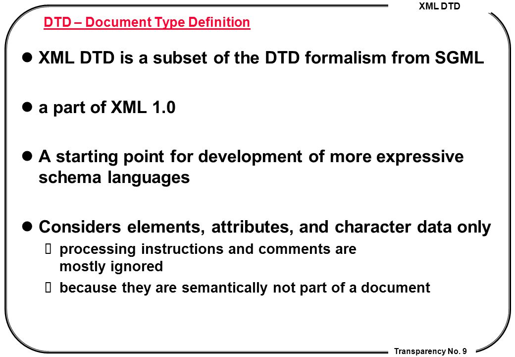 XML DTD Transparency No. 9 DTD – Document Type Definition XML DTD is a subset of the DTD formalism from SGML a part of XML 1.0 A starting point for de
