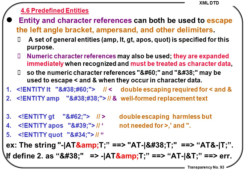 XML DTD Transparency No. 93 4.6 Predefined Entities Entity and character references can both be used to escape the left angle bracket, ampersand, and