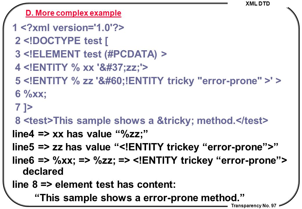 XML DTD Transparency No. 97 D. More complex example 1 2 <!DOCTYPE test [ 3 4 5 ' > 6 %xx; 7 ]> 8 This sample shows a &tricky; method. line4 => xx has