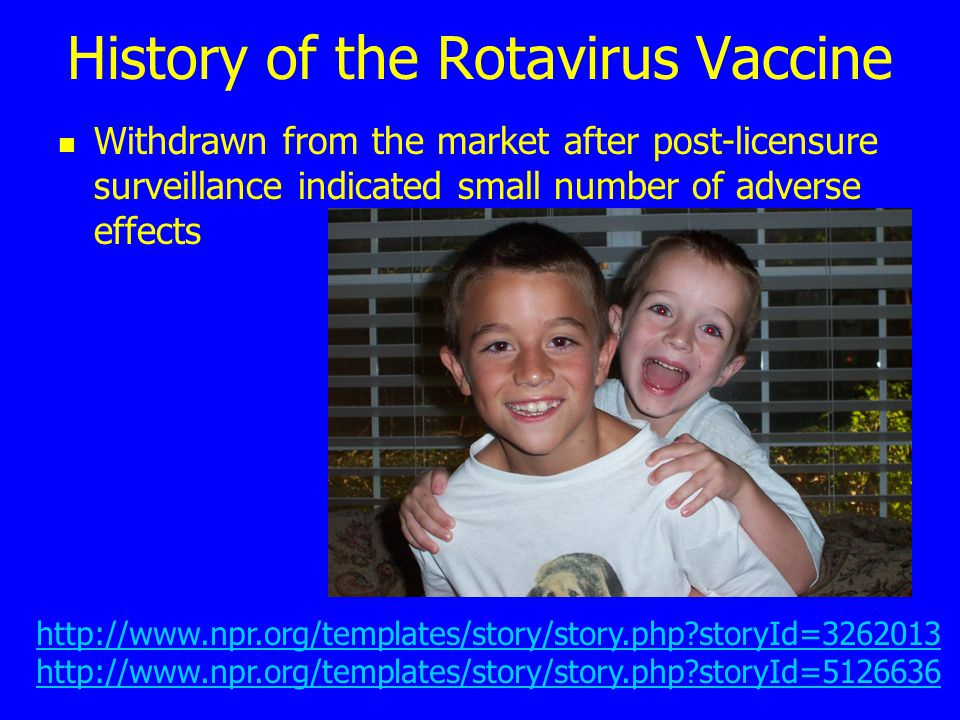 History of the Rotavirus Vaccine Withdrawn from the market after post-licensure surveillance indicated small number of adverse effects http://www.npr.org/templates/story/story.php storyId=3262013 http://www.npr.org/templates/story/story.php storyId=5126636