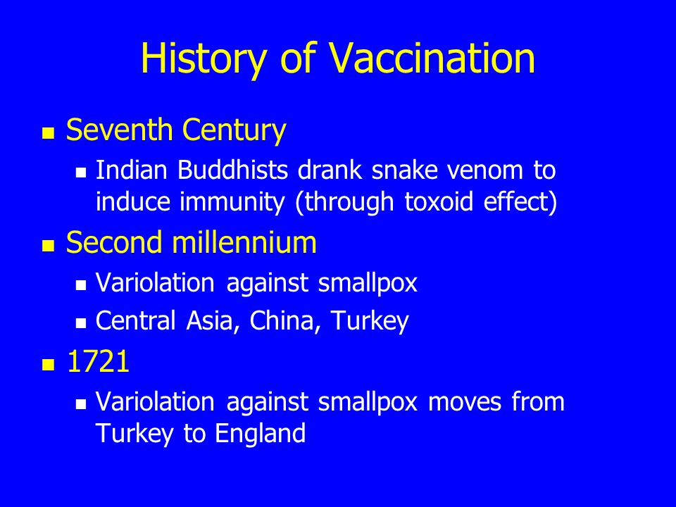History of Vaccination Seventh Century Indian Buddhists drank snake venom to induce immunity (through toxoid effect) Second millennium Variolation against smallpox Central Asia, China, Turkey 1721 Variolation against smallpox moves from Turkey to England